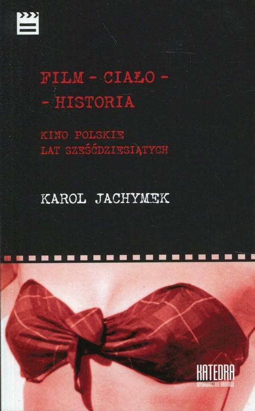 okładka Film - ciało - historia Kino polskie lat sześćdziesiątych, Książka | Jachymek Karol