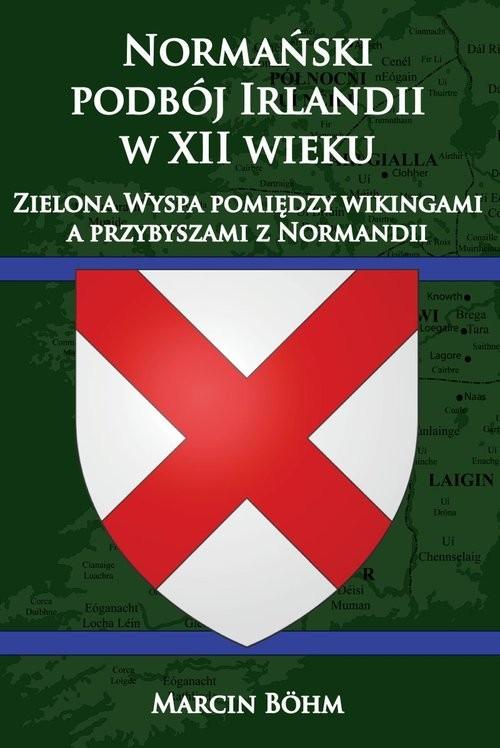okładka Normański podbój Irlandii w XII wieku  Zielona Wyspa pomiędzy wikingami a przybyszami z Normandii, Książka | Bohm Marcin