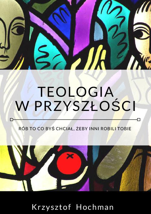okładka Teologia w przyszłości, Książka   Krzysztof  Hochman