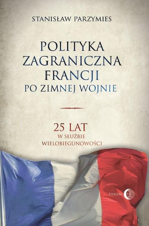 okładka Polityka zagraniczna Francji po zimnej wojnie 25 lat w służbie wielobiegunowości, Książka   Stanisław  Parzymies