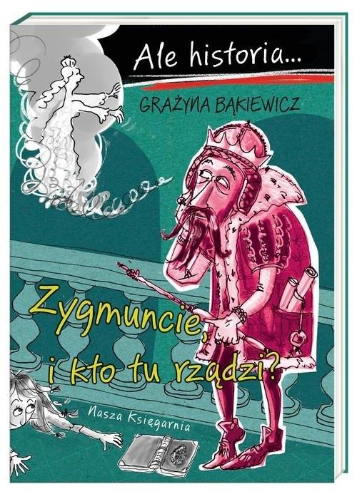 okładka Ale historia Zygmuncie i kto tu rządzi?książka |  | Grażyna Bąkiewicz