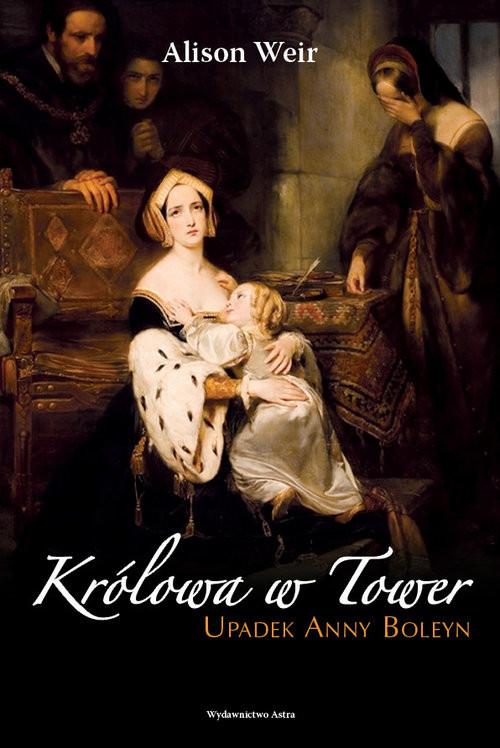 okładka Królowa w Tower Upadek Anny Boleyn, Książka | Alison Weir