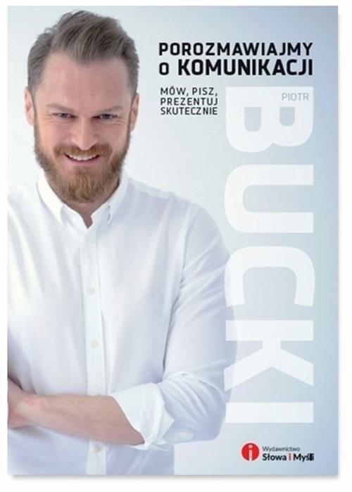 okładka Porozmawiajmy o komunikacji Mów pisz prezentuj skutecznie, Książka   Bucki Piotr