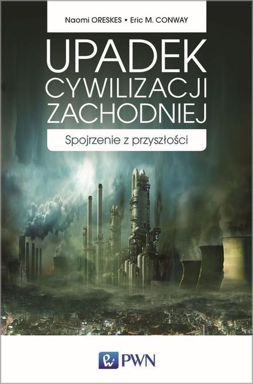 okładka Upadek cywilizacji zachodniej Spojrzenie z przyszłości, Książka   Naomi  Oreskes, Eric M.  Conway