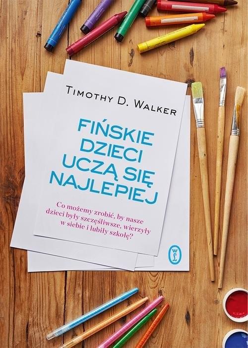okładka Fińskie dzieci uczą się najlepiej Co możemy zrobić, by nasze dzieci były szczęśliwe, wierzyły w siebie i lubiły szkołę?, Książka   Timothy D. Walker