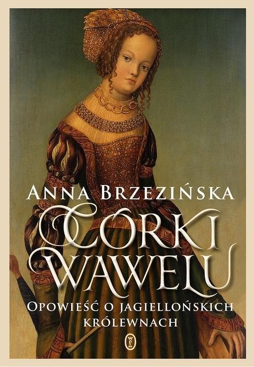 okładka Córki Wawelu Opowieść o jagiellońskich królewnachksiążka      Anna Brzezińska