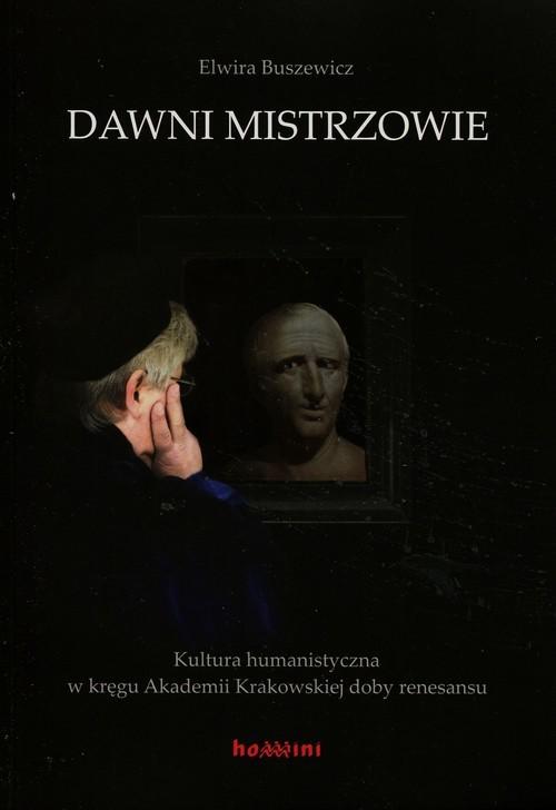 okładka Dawni mistrzowie Kultura humanistyczna w kręgu Akademii Krakowskiej doby renesansu, Książka   Buszewicz Elwira
