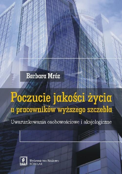 okładka Poczucie jakości życia u pracowników wyższego szczebla Uwarunkowania osobowościowe i aksjologiczne, Książka   Mróz Barbara