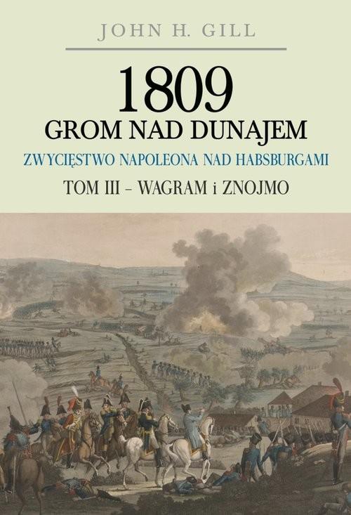 okładka 1809 Grom nad Dunajem Zwycięstwa Napoleona nad Habsurgami Tom 3 Wagram i Znojmoksiążka |  | Gill John