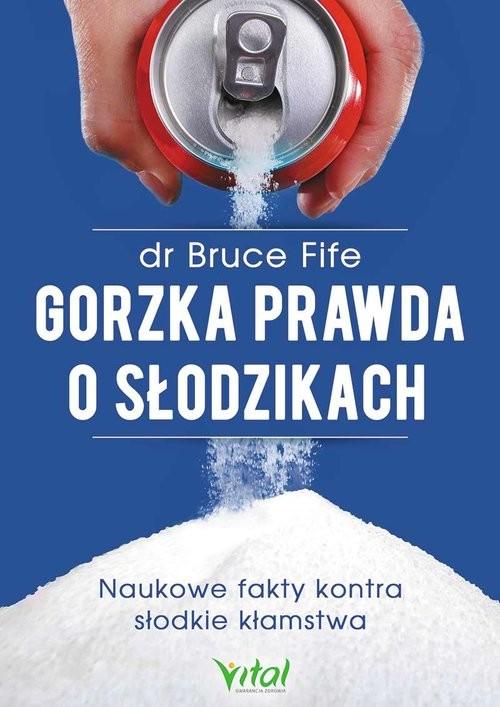 okładka Gorzka prawda o słodzikach Naukowe fakty kontra słodkie kłamstwa, Książka | Bruce Fife