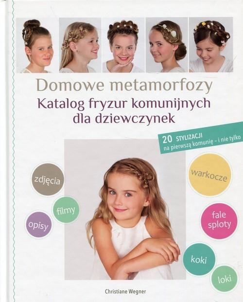okładka Domowe metamorfozy Katalog fryzur komunijnych dla dziewczynek 20 stylizacji na pierwszą komunię - i nie tylko, Książka   Wegner Christiane