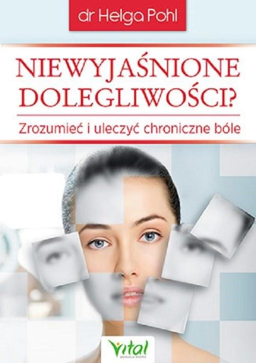 okładka Niewyjaśnione dolegliwości Zrozumieć i uleczyć chroniczne bóle, Książka   Helga Pohl
