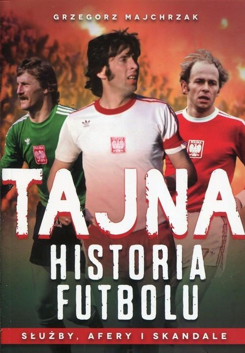 okładka Tajna historia futbolu Służby, afery i skandale, Książka | Grzegorz Majchrzak