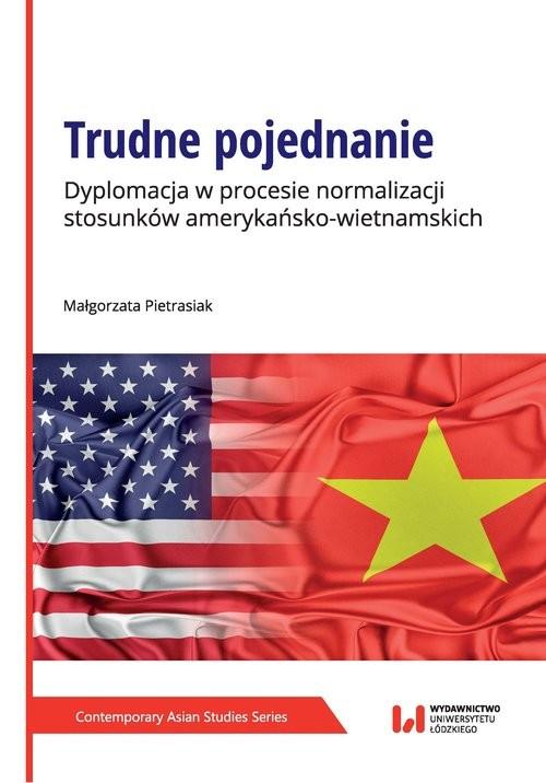 okładka Trudne pojednanie Dyplomacja w procesie normalizacji stosunków amerykańsko-wietnamskich, Książka   Małgorzata Pietrasiak
