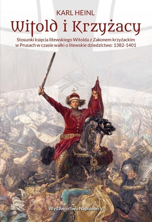 okładka Witold i Krzyżacy Stosunki księcia litewskiego Witolda z zakonem krzyżackim w Prusach w czasie walkksiążka      Heinl Karl