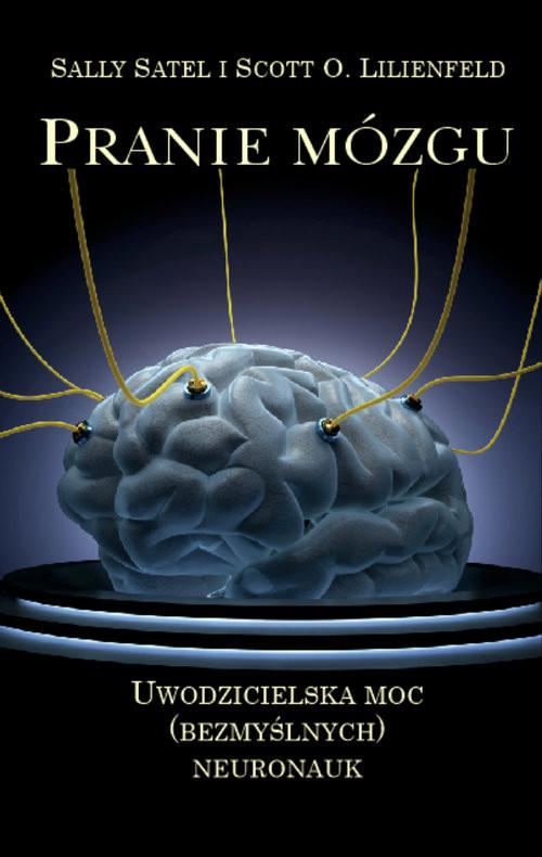 okładka Pranie mózgu Uwodzicielska moc (bezmyślnych) neuronauk, Książka   Sally  Satel, Scott O.  Lilienfeld