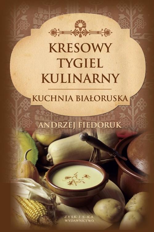 okładka Kresowy tygiel kulinarny Kuchnia białoruska, Książka | Fiedoruk Andrzej