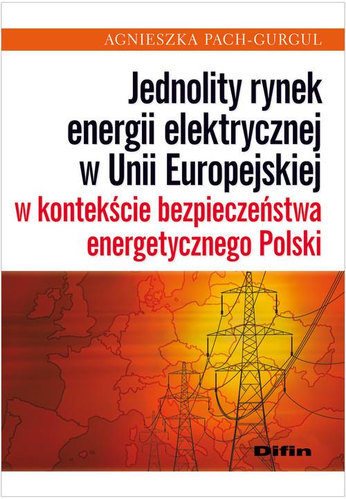 okładka Jednolity rynek energii elektrycznej w Unii Europejskiej w kontekście bezpieczeństwa energetycznego Polski, Książka | Pach-Gurgul Agnieszka