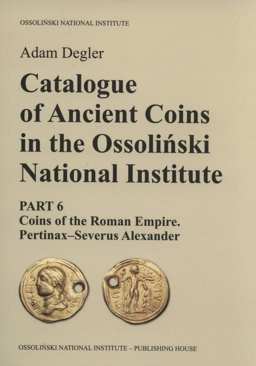 okładka Catalogue of Ancient Coins in the Ossoliński National Institute Part 6: Coins of the Roman Empire. Pertinax–Severus Alexander, Książka | Degler Adam
