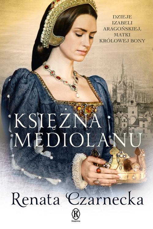okładka Księżna Mediolanu Dzieje Izabeli Aragońskiej, matki królowej Bony, Książka | Czarnecka Renata