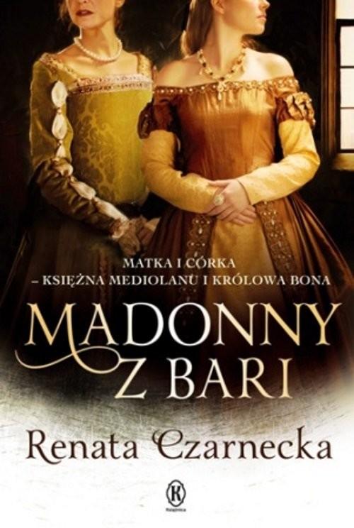 okładka Madonny z Bari Matka i córka księżna Mediolanu i królowa Bona Dzieje Izabeli Aragońskiej t.2, Książka | Czarnecka Renata