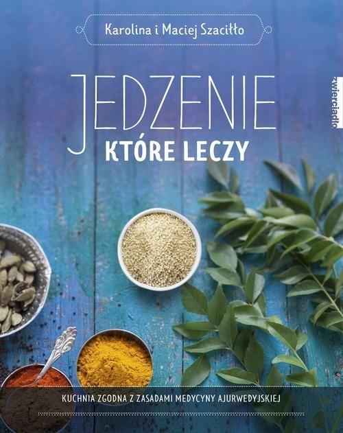 okładka Jedzenie, które leczy Kuchnia zgodna z zasadami medycyny ajurwedyskiej, Książka | Karolina Szaciłło, Maciej Szaciłło
