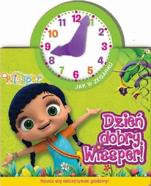 okładka Wissper Jak w zegarku Dzień dobry, Wissper! Naucz się odczytywać godziny!, Książka  