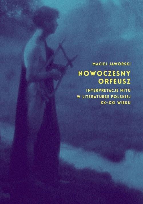 okładka Nowoczesny Orfeusz interpretacje mitu w literaturze polskiej XX-XXI wieku, Książka | Jaworski Maciej