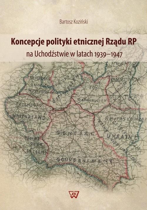 okładka Koncepcje polityki etnicznej Rządu RP na Uchodźstwie w latach 1939-1947, Książka   Bartosz Koziński