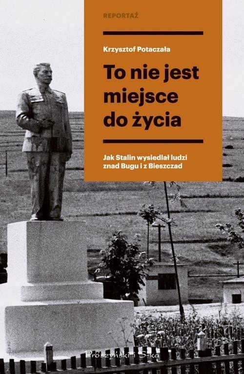 okładka To nie jest miejsce do życia Stalinowskie wysiedlenia znad Bugu i z Bieszczad, Książka   Potaczała Krzysztof