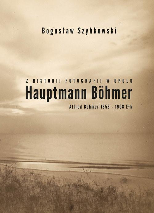 okładka Z historii fotografii w Opolu, Hauptmann Böhmer, Alfred Böhmer 1858-1908 Ełk Hauptmann Böhmer, Książka | Szybkowski Bogusław