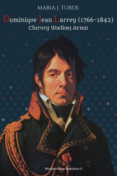 okładka Dominique Jean Larrey 1766-1842 Chirurg Wielkiej Armii, Książka | Maria J. Turos