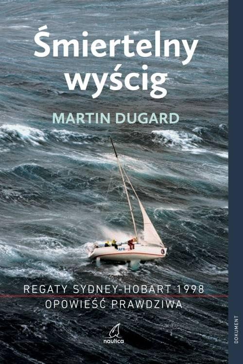 okładka Śmiertelny wyścig Regaty Sydney-Hobart 1998 Opowieść prawdziwa Regaty Sydney-Hobart 1998 Opowieść prawdziwa, Książka | Dugard Martin