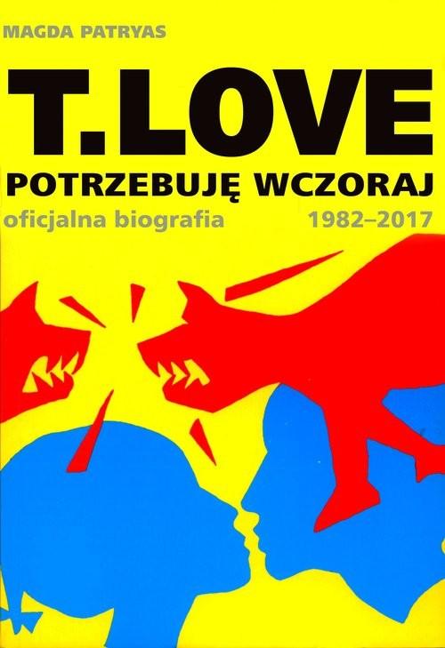 okładka T.LOVE Potrzebuję wczoraj. Oficjalna biografia 1982-2017, Książka | Patryas Magda