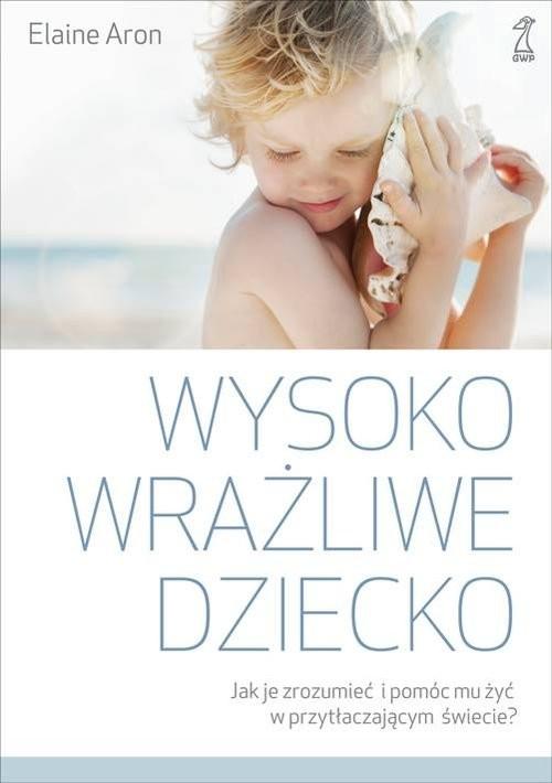 okładka Wysoko wrażliwe dziecko Jak zrozumieć dziecko i pomóc mu żyć w przytłaczającym świecie?, Książka | Aron Elaine