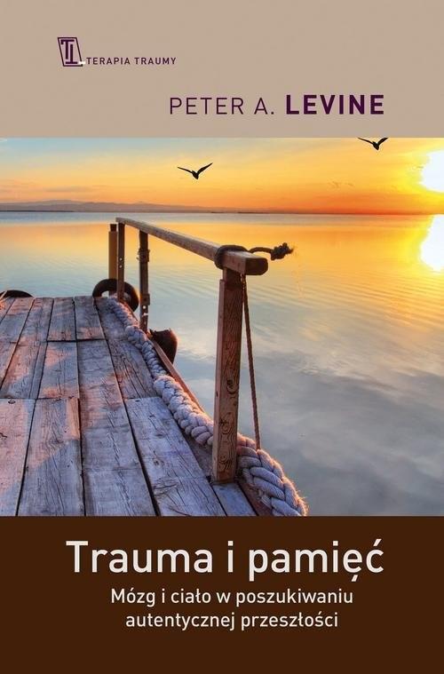 okładka Trauma i pamięć Praktyczny przewodnik do pracy z traumatycznymi wspomnieniami, Książka   Peter A. Levine