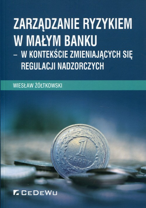 okładka Zarządzanie ryzykiem w małym banku w kontekście zmieniających się regulacji nadzorczych, Książka | Żółtkowski Wiesław
