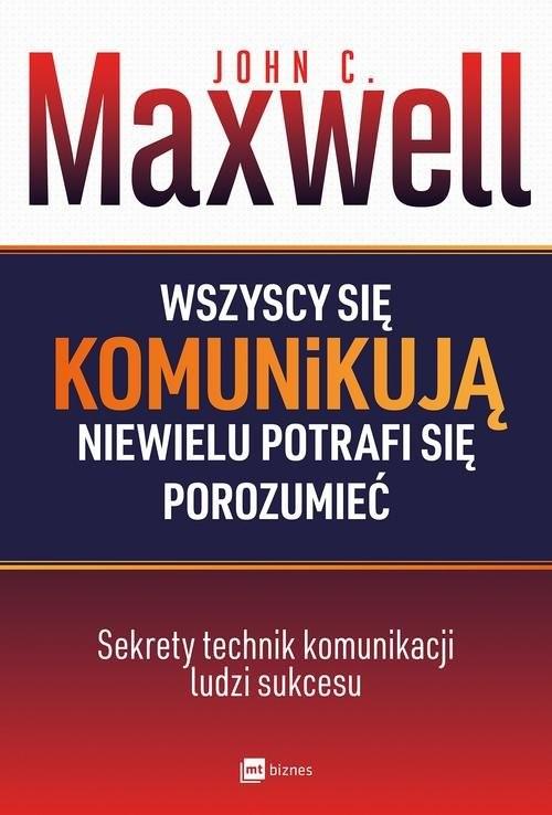 okładka Wszyscy się komunikują niewielu potrafi się porozumieć Sekrety technik komunikacji ludzi sukcesu, Książka | John C. Maxwell