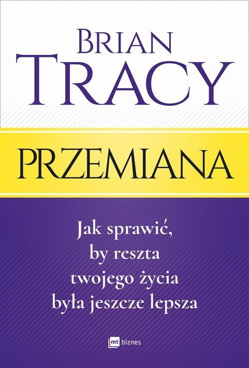 okładka Przemiana Jak sprawić, by reszta twojego życia była jeszcze lepsza, Książka   Tracy Brian