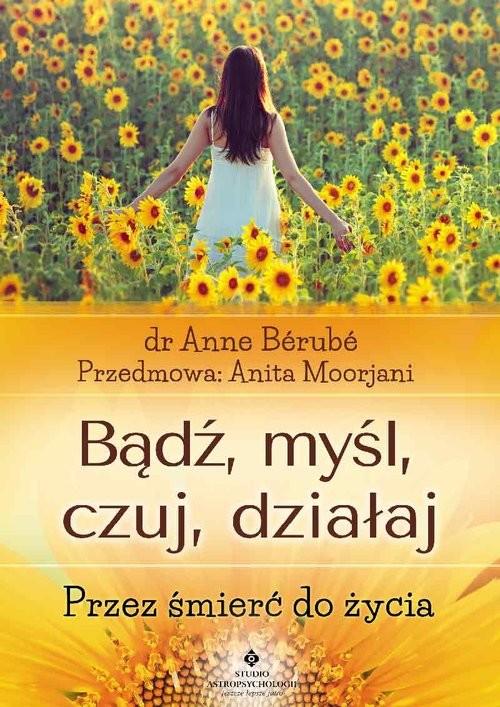 okładka Bądź myśl czuj działaj Przez śmierć do życia, Książka   Berube Anne
