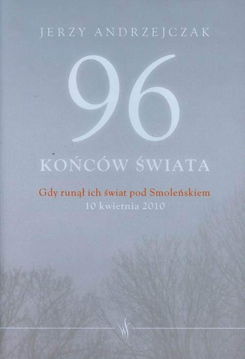 okładka 96 końców świata Gdy runął ich świat pod Smoleńskiem 10 kwietnia 2010. Rozmowy z rodzinami ofiar, Książka | Jerzy  Andrzejczak