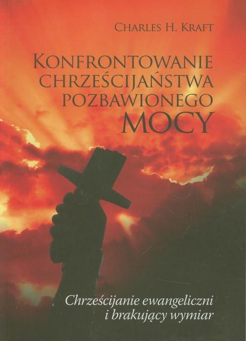 okładka Konfrontowanie chrześcijaństwa pozbawionego mocy Chrześcijanie ewangeliczni i brakujący wymiar, Książka | Charles H. Kraft
