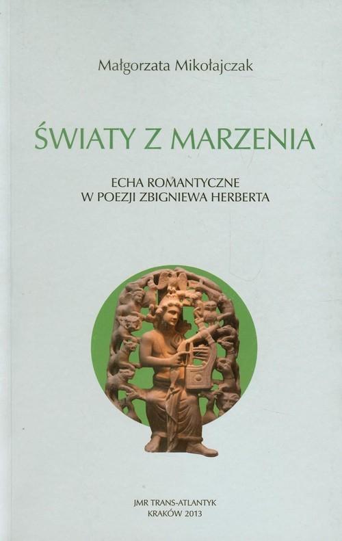 okładka Światy z marzenia Echa romantyczne w poezji Zbigniewa Herberta, Książka | Mikołajczak Małgorzata
