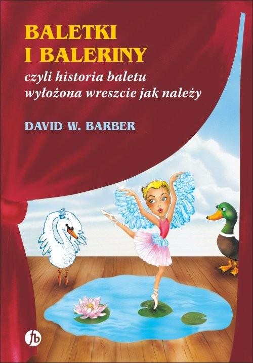 okładka Baletki i baleriny czyli historia baletu wyłożona wreszcie jak należy, Książka   David W. Barber