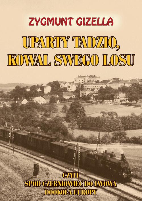 okładka Uparty Tadzio kowal swego losu czyli spod Czerniowiec do Lwowa, dookoła Europyksiążka |  | Gizella Zygmunt