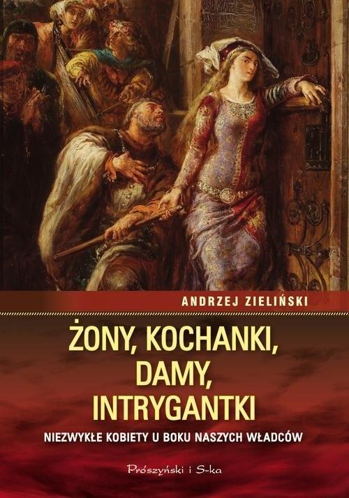 okładka Żony, kochanki, damy, intrygantki Niezwykłe kobiety u boku naszych władców, Książka | Zieliński Andrzej