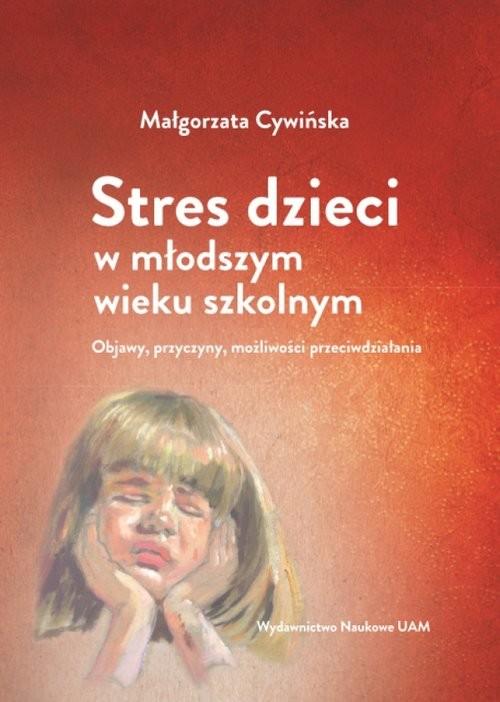 okładka Stres dzieci w młodszym wieku szkolnym. Objawy, przyczyny, możliwości przeciwdziałania, Książka | Cywińska Małgorzata