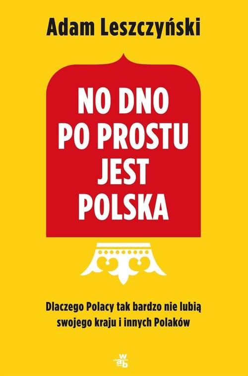 okładka No dno po prostu jest Polska Dlaczego Polacy tak bardzo nie lubią swojego kraju i innych Polaków, Książka | Leszczyński Adam