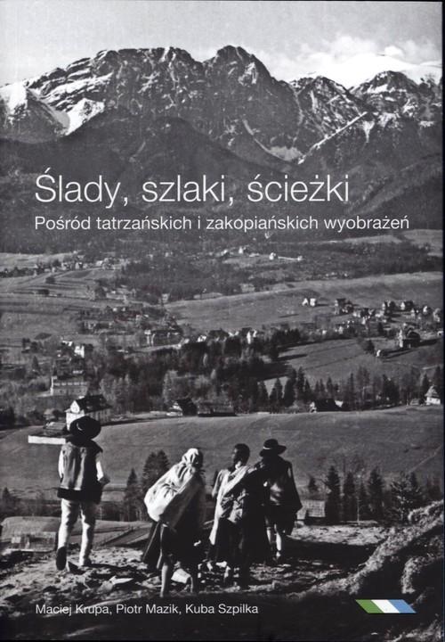 okładka Ślady szlaki ścieżki Pośród tatrzańskich i zakopiańskich wyobrażeńksiążka |  | Jakub Szpilka, Maciej Krupa, Piotr Mazik