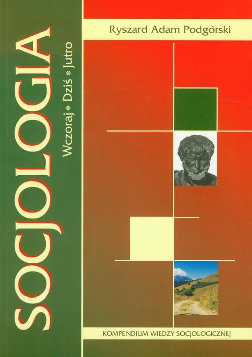 okładka Socjologia Wczoraj Dziś Jutro Kompendium wiedzy socjologicznej, Książka | Ryszard Adam Podgórski